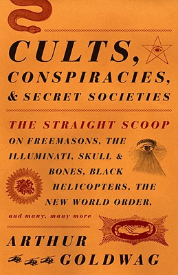 Cults, Conspiracies, and Secret Societies: The Straight Scoop on Freemasons, The Illuminati, Skull and Bones, Black Helicopters, The New World Order, and many, many more Cover Image