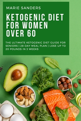 Ketogenic Diet For Women Over 60: The Ultimate Ketogenic Diet Guide for Seniors 28-Day Meal Plan Lose Up To 20 Pounds In 3 Weeks Cover Image