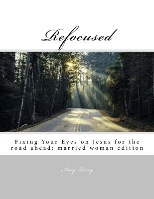 Refocused: Fixing Your Eyes on Jesus for the road ahead: married woman edition Cover Image