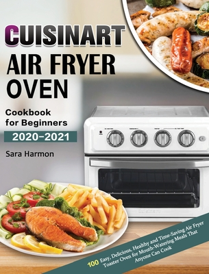 Cuisinart Air Fryer Oven Cookbook for Beginners 2020-2021: 100 Easy, Delicious, Healthy and Time-Saving Air Fryer Toaster Oven for Mouth-Watering Meal Cover Image