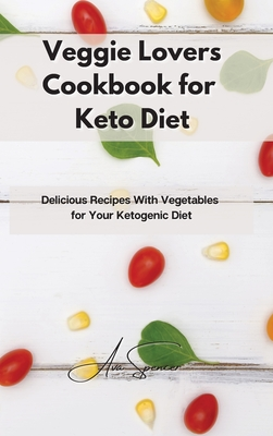 Veggie Lovers Cookbook for Keto Diet: Delicious Recipes With Vegetables for Your Ketogenic Diet Cover Image