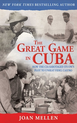 The Great Game in Cuba: How the CIA Sabotaged Its Own Plot to Unseat Fidel Castro Cover Image
