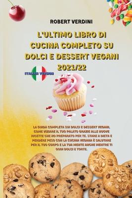 L'Ultimo Libro Di Cucina Completo Su Dolci E Dessert Vegani 2021/22: La guida completa sui Dolci e Dessert Vegani, come viziare il tuo palato grazie a Cover Image
