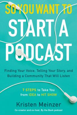 So You Want to Start a Podcast: Finding Your Voice, Telling Your Story, and Building a Community That Will Listen Cover Image