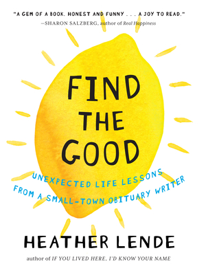 Find the Good: Unexpected Life Lessons from a Small-Town Obituary Writer Cover Image