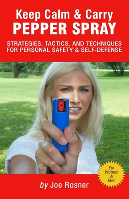 Keep Calm & Carry Pepper Spray: Strategies, Tactics & Techniques for Personal Safety & Self-defense Cover Image