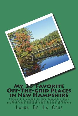 My 25 Favorite Off-The-Grid Places in New Hampshire: Places I traveled in New Hampshire that weren't invaded by every other wacky tourist that thought Cover Image
