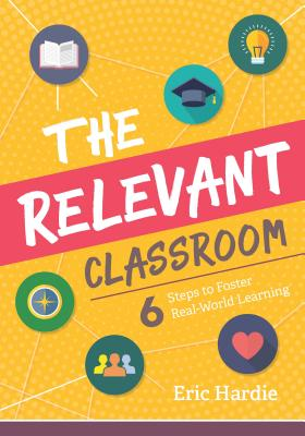 The Relevant Classroom: Six Steps to Foster Real-World Learning Cover Image