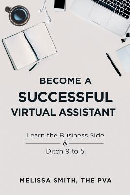 Become a Successful Virtual Assistant: Learn the Business Side & Ditch 9 to 5 Cover Image