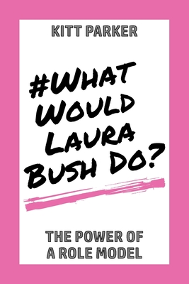 What Would Laura Bush Do: The Power of a Role Model Cover Image