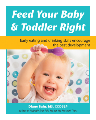 Feed Your Baby and Toddler Right: Early Eating and Drinking Skills Encourage the Best Development Cover Image