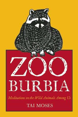 Zooburbia: Meditations on the Wild Animals Among Us (Paperback) By Tai Moses, Dave Buchen