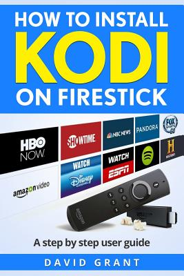 Kodi: How to Install Kodi on Firestick: The 2017 Ultimate Step by Step User Guide Cover Image