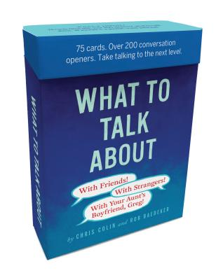 What to Talk About: With Friends, With Strangers, With Your Aunt's Boyfriend, Greg: 75 cards. Over 200 conversation openers. Take talking to the next level. Cover Image