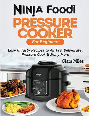 Ninja Foodi Pressure Cooker For Beginners: Easy & Tasty Recipes to Air Fry, Dehydrate, Pressure Cook & Many More Cover Image