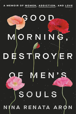 Good Morning, Destroyer of Men's Souls: A Memoir of Women, Addiction, and Love Cover Image