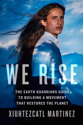 We Rise: The Earth Guardians Guide to Building a Movement that Restores the Planet Cover Image