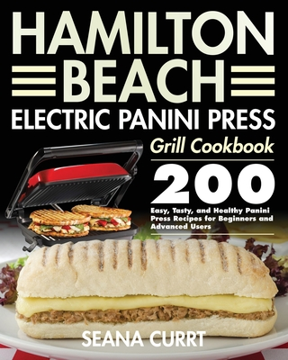 Hamilton Beach Electric Panini Press Grill Cookbook: 200 Easy, Tasty, and Healthy Panini Press Recipes for Beginners and Advanced Users Cover Image