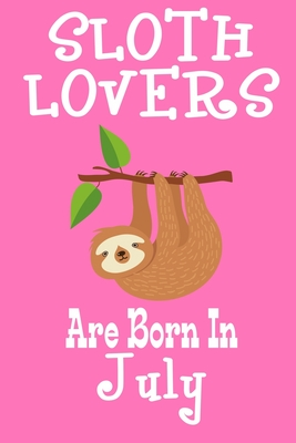 Sloth Lovers Are Born In July: Birthday Gift for Sloth Lovers Cover Image