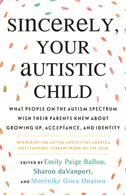 Sincerely, Your Autistic Child: What People on the Autism Spectrum Wish Their Parents Knew About Growing Up, Acceptance, and Identity Cover Image