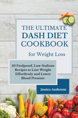 The Ultimate DASH Diet Cookbook for Weight Loss: 50 Foolproof, Low-Sodium Recipes to Lose Weight Effortlessly and Lower Blood Pressure Cover Image