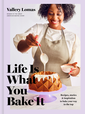 Life Is What You Bake It: Recipes, Stories, and Inspiration to Bake Your Way to the Top: A Baking Book Cover Image