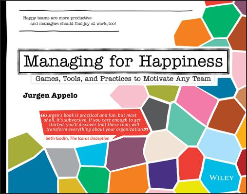 Managing for Happiness: Games, Tools, and Practices to Motivate Any Team Cover Image