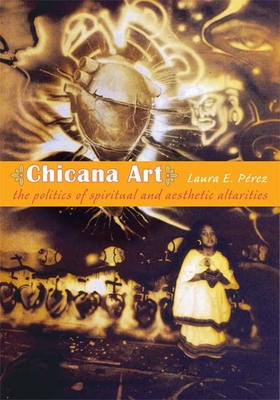 Chicana Art: The Politics of Spiritual and Aesthetic Altarities (Objects/Histories) Cover Image