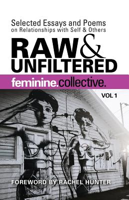 Feminine Collective: Raw and Unfiltered Vol 1: Selected Essays and Poems on Relationships with Self and Others Cover Image