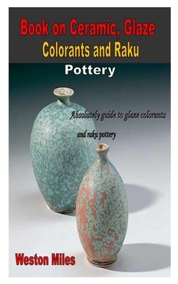 Book on Ceramic, Glaze Colorants and Raku Pottery: Absolutely guide to glaze colorants and raku pottery Cover Image