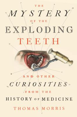 The Mystery of the Exploding Teeth: And Other Curiosities from the History of Medicine Cover Image