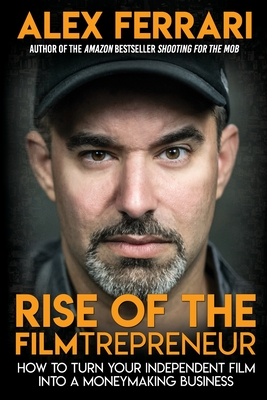 Rise of the Filmtrepreneur: How to Turn Your Independent Film into a Profitable Business Cover Image