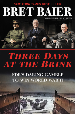 Three Days at the Brink: FDR's Daring Gamble to Win World War II Bret Baier, Catherine Whitney, Morrow, $28.99,