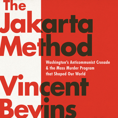 The Jakarta Method: Washington's Anticommunist Crusade and the Mass Murder Program That Shaped Our World Cover Image