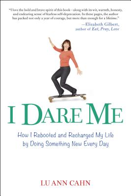 I Dare Me: How I Rebooted and Recharged My Life by Doing Something New Every Day Cover Image