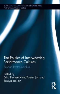 The Politics of Interweaving Performance Cultures: Beyond Postcolonialism (Routledge Advances in Theatre & Performance Studies) Cover Image