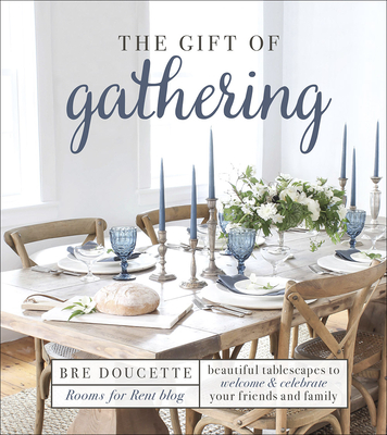 The Gift of Gathering: Beautiful Tablescapes to Welcome and Celebrate Your Friends and Family Cover Image