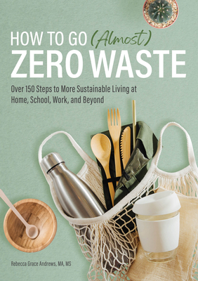 How to Go (Almost) Zero Waste: Over 150 Steps to More Sustainable Living at Home, School, Work, and Beyond Cover Image