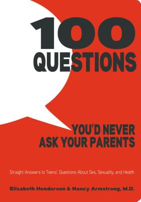 100 Questions You'd Never Ask Your Parents: Straight Answers to Teens' Questions About Sex, Sexuality, and Health Cover Image