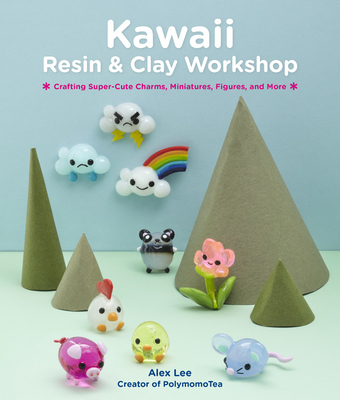 Kawaii Resin and Clay Workshop: Crafting Super-Cute Charms, Miniatures, Figures, and More Cover Image