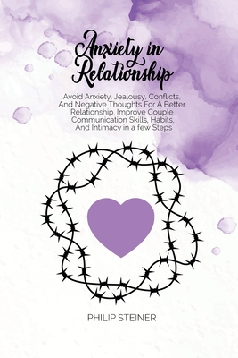 Anxiety In Relationship: Avoid Anxiety, Jealousy, Conflicts, And Negative Thoughts For A Better Relationship. Improve Couple Communication Skil Cover Image