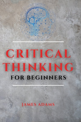 Critical Thinking for Beginners: A Comprehensive Guide to Improve Your Logic and Become a Proficient Decision-Maker Cover Image