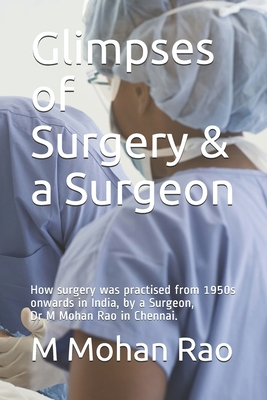 Glimpses of Surgery & a Surgeon: How surgery was practised from 1950s onwards in India, by a Surgeon, Dr M Mohan Rao in Chennai. Cover Image