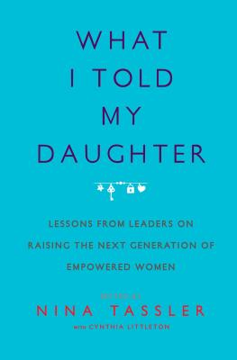 What I Told My Daughter: Lessons from Leaders on Raising the Next Generation of Empowered Women Cover Image