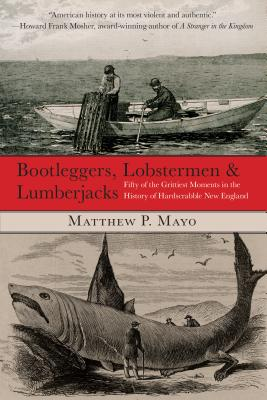 Bootleggers, Lobstermen & Lumberjacks: Fifty Of The Grittiest Moments In The History Of Hardscrabble New England, First Edition Cover Image