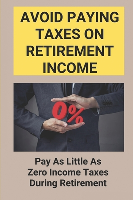 Avoid Paying Taxes On Retirement Income: Pay As Little As Zero Income Taxes During Retirement: Avoid Paying Taxes On Retirement Income Cover Image