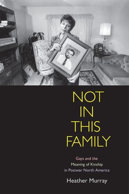 Not in This Family: Gays and the Meaning of Kinship in Postwar North America (Politics and Culture in Modern America) Cover Image