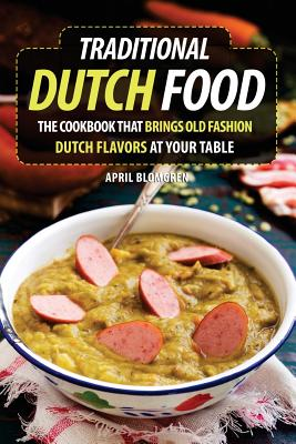Traditional Dutch Food: The Cookbook That Brings Old Fashion Dutch Flavors at Your Table Cover Image