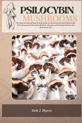 Psilocybin Mushrooms: The Most Advanced Step by Step Guide on Growing Psilocybin Mushroom. With Advanced Cultivation Methods, Recipes and Ex Cover Image