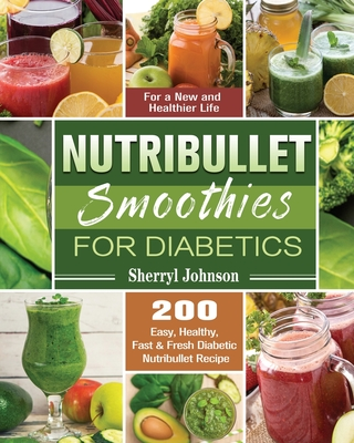 Nutribullet Smoothies For Diabetics: 200 Easy, Healthy, Fast & Fresh Diabetic Nutribullet Recipe for a New and Healthier Life Cover Image
